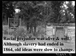 racial prejudice was alive well although slavery had ended in 1864 old ideas were slow to change
