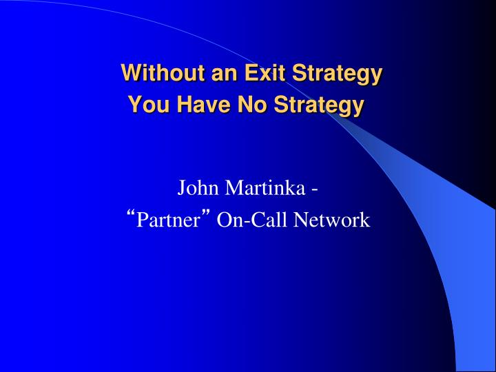 without an exit strategy you have no strategy n.