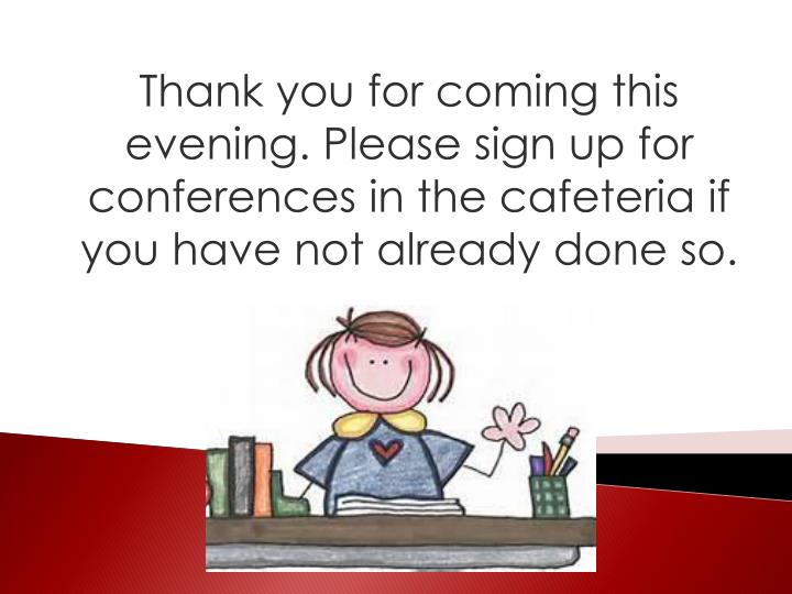 Thank you for coming this evening. Please sign up for conferences in the cafeteria if you have not already done so.