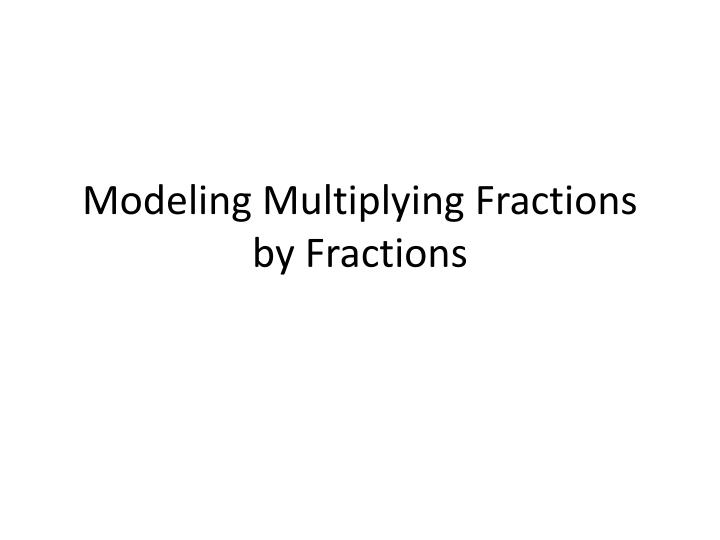 modeling multiplying fractions by fractions n.