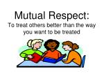 mutual respect to treat others better than the way you want to be treated
