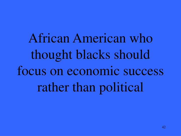 African American who thought blacks should focus on economic success rather than political