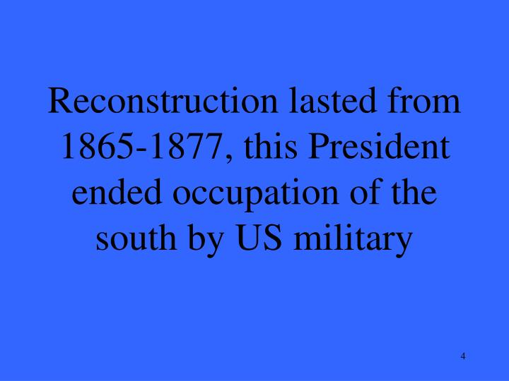 Reconstruction lasted from 1865-1877, this President ended occupation of the south by US military