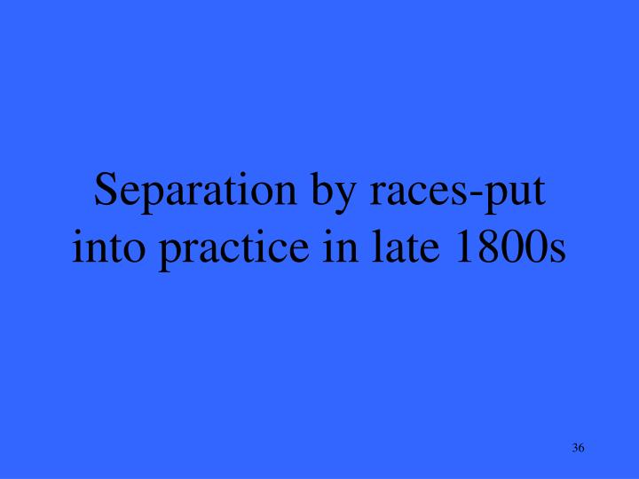 Separation by races-put into practice in late 1800s