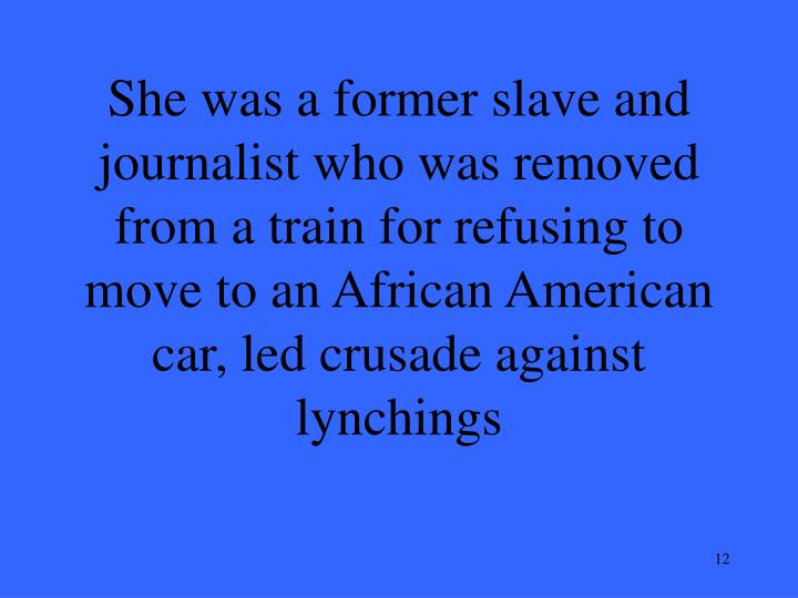 She was a former slave and journalist who was removed from a train for refusing to move to an African American car, led crusade against lynchings