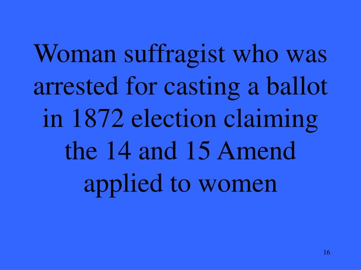 Woman suffragist who was arrested for casting a ballot in 1872 election claiming the 14 and 15 Amend applied to women