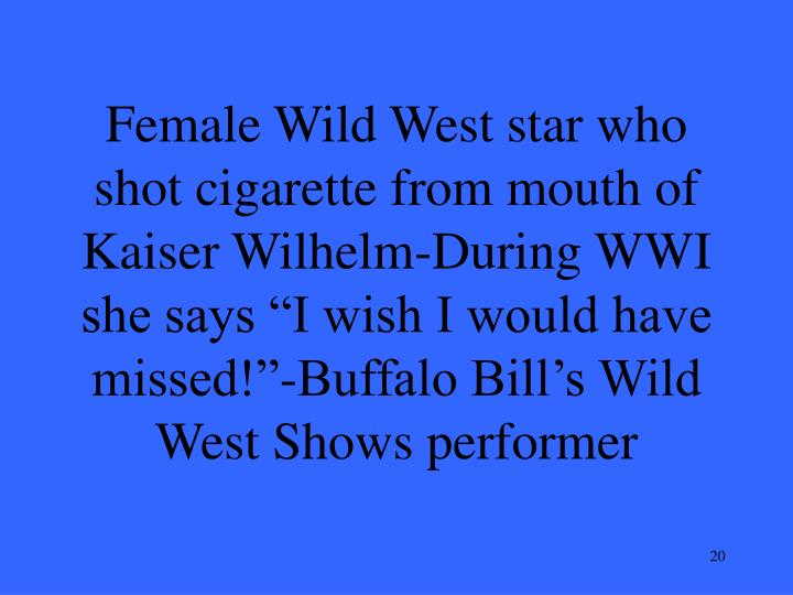 "Female Wild West star who shot cigarette from mouth of Kaiser Wilhelm-During WWI she says ""I wish I would have missed!""-Buffalo Bill's Wild West Shows performer"