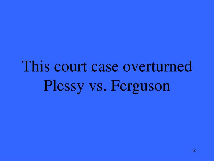 This court case overturned Plessy vs. Ferguson