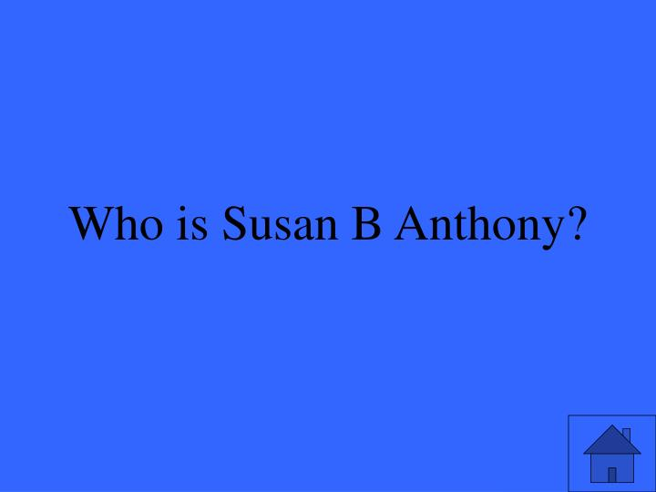 Who is Susan B Anthony?