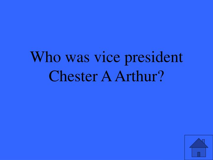 Who was vice president Chester A Arthur?
