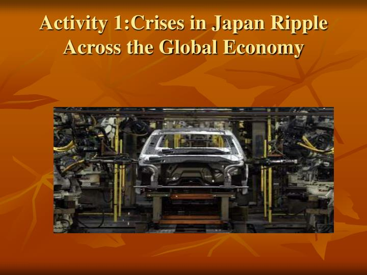 Activity 1:Crises in Japan Ripple Across the Global Economy