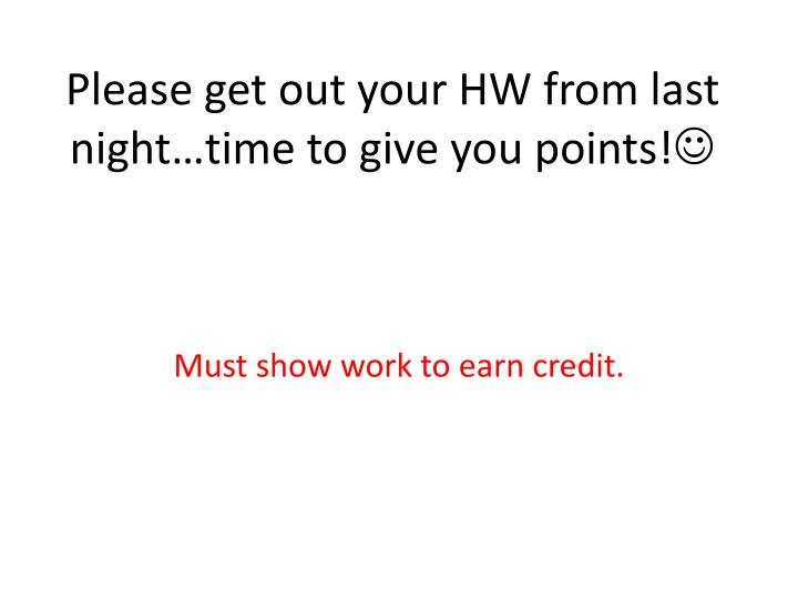 Please get out your hw from last night time to give you points