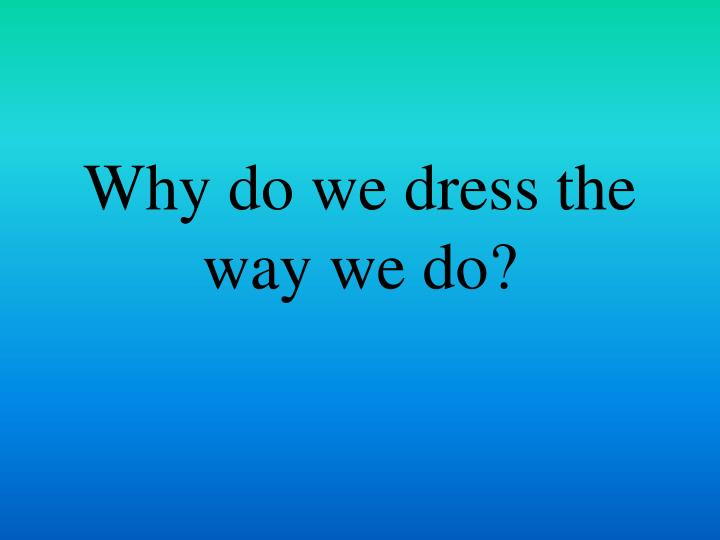 why do we dress the way we do n.