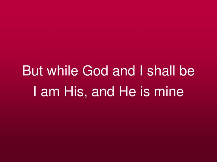But while God and I shall be