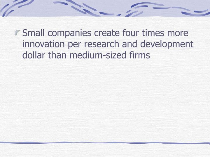 Small companies create four times more innovation per research and development dollar than medium-sized firms