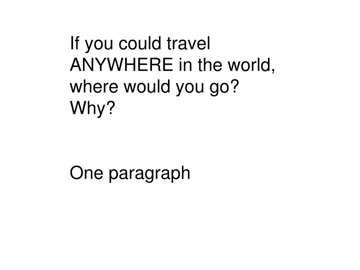If you could travel ANYWHERE in the world, where would you go? Why?