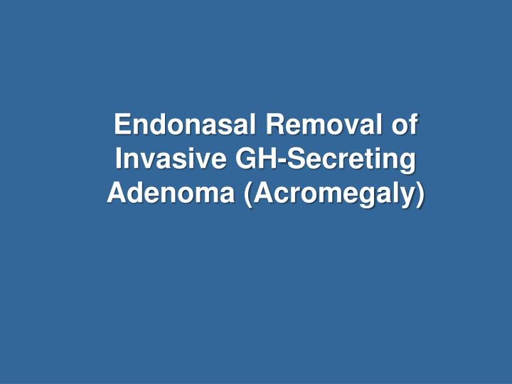 endonasal removal of invasive gh secreting adenoma acromegaly n.