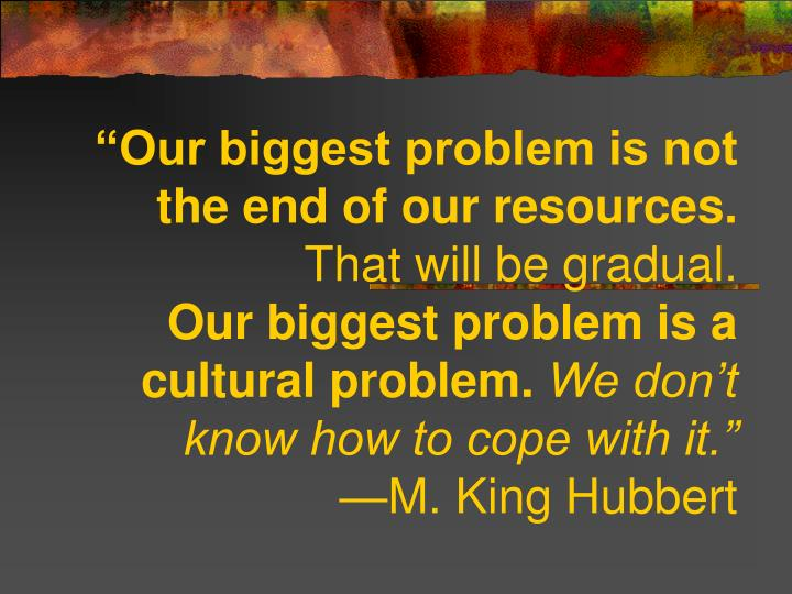 """""""Our biggest problem is not the end of our resources."""