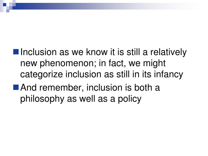 Inclusion as we know it is still a relatively new phenomenon; in fact, we might categorize inclusion as still in its infancy