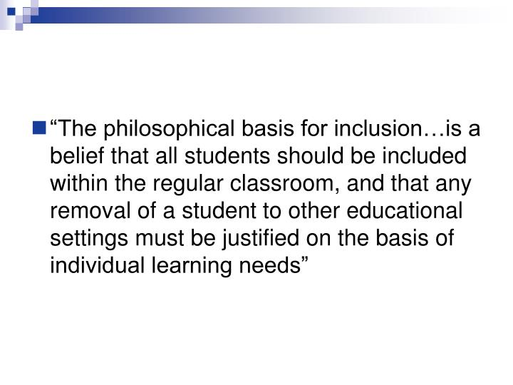 """""""The philosophical basis for inclusion…is a belief that all students should be included within the regular classroom, and that any removal of a student to other educational settings must be justified on the basis of individual learning needs"""""""