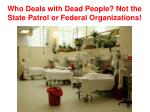 who deals with dead people not the state patrol or federal organizations