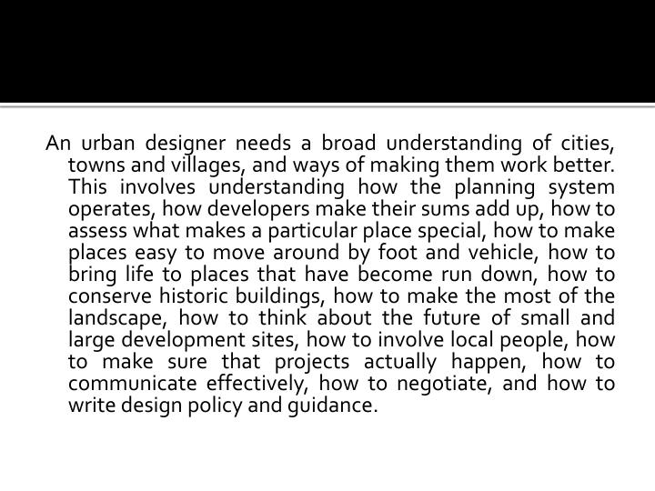 An urban designer needs a broad understanding of cities, towns and villages, and ways of making them work better. This involves understanding how the planning system operates, how developers make their sums add up, how to assess what makes a particular place special, how to make places easy to move around by foot and vehicle, how to bring life to places that have become run down, how to conserve historic buildings, how to make the most of the landscape, how to think about the future of small and large development sites, how to involve local people, how to make sure that projects actually happen, how to communicate effectively, how to negotiate, and how to write design policy and guidance.