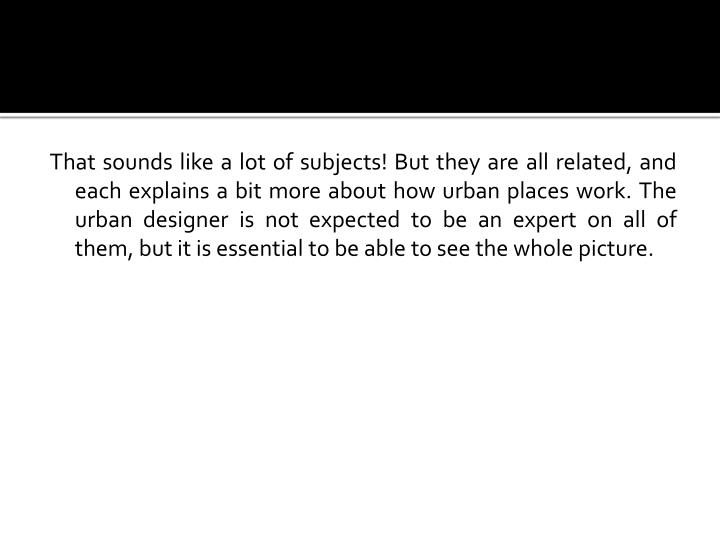 That sounds like a lot of subjects! But they are all related, and each explains a bit more about how urban places work. The urban designer is not expected to be an expert on all of them, but it is essential to be able to see the whole picture.