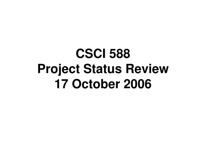 csci 588 project status review 17 october 2006 n.