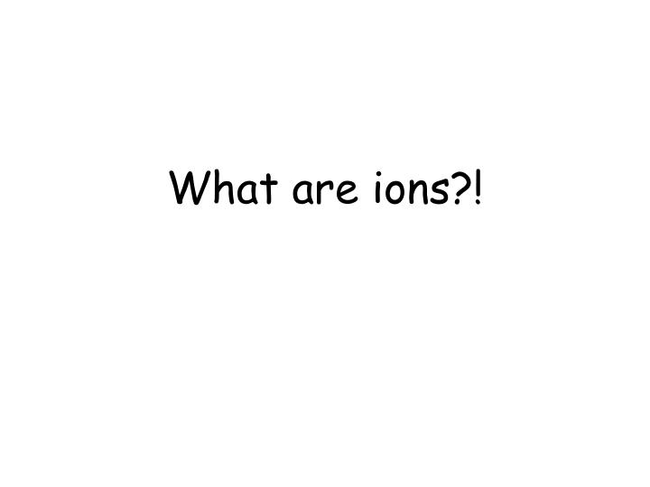 What are ions?!