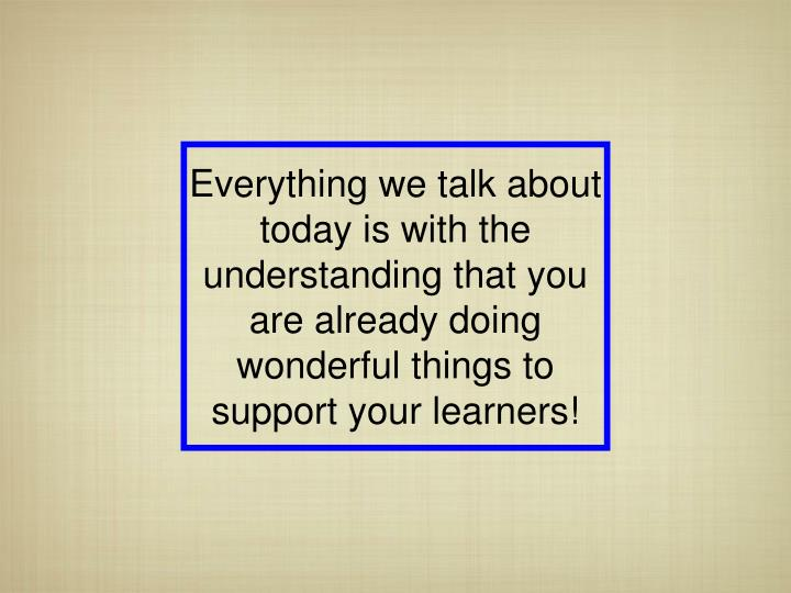 Everything we talk about today is with the understanding that you are already doing wonderful things...