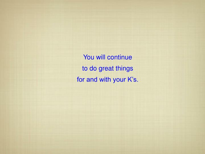 You will continue