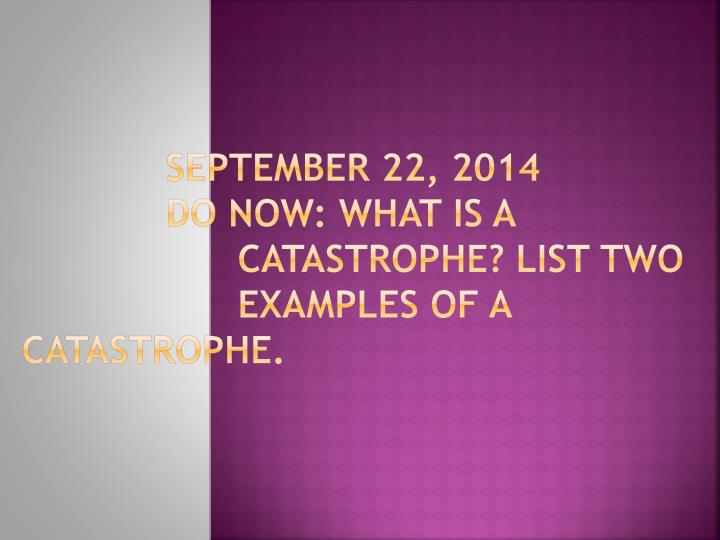 september 22 2014 do now what is a catastrophe list two examples of a catastrophe n.