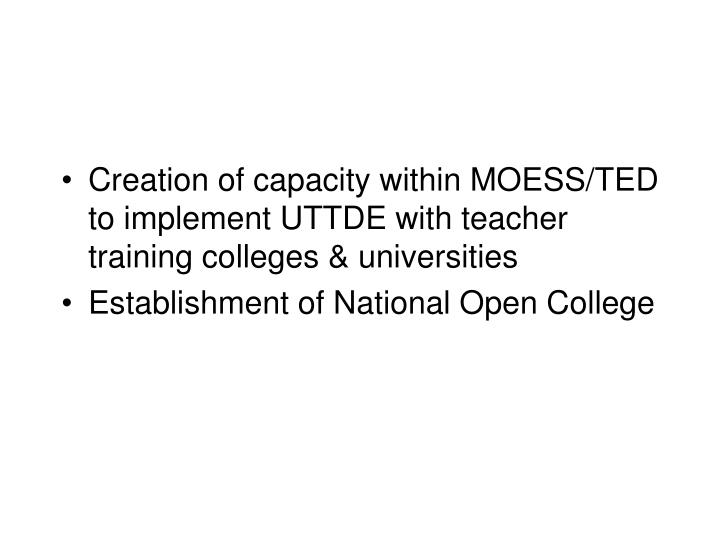 Creation of capacity within MOESS/TED to implement UTTDE with teacher training colleges & universities