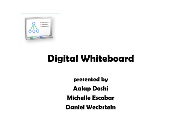 digital whiteboard presented by aalap doshi michelle escobar daniel weckstein n.