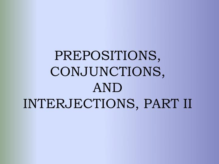 prepositions conjunctions and interjections part ii n.