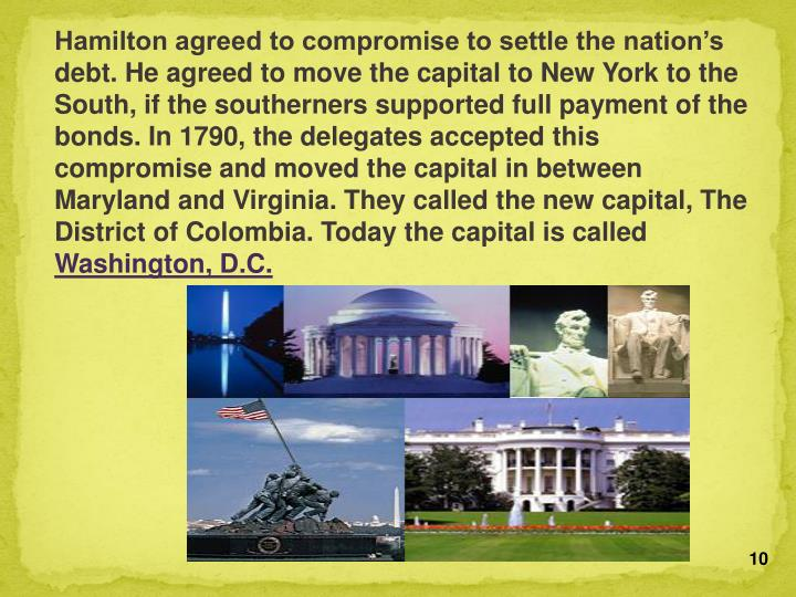 Hamilton agreed to compromise to settle the nation's debt. He agreed to move the capital to New York to the South, if the southerners supported full payment of the bonds. In 1790, the delegates accepted this compromise and moved the capital in between Maryland and Virginia. They called the new capital, The District of Colombia. Today the capital is called