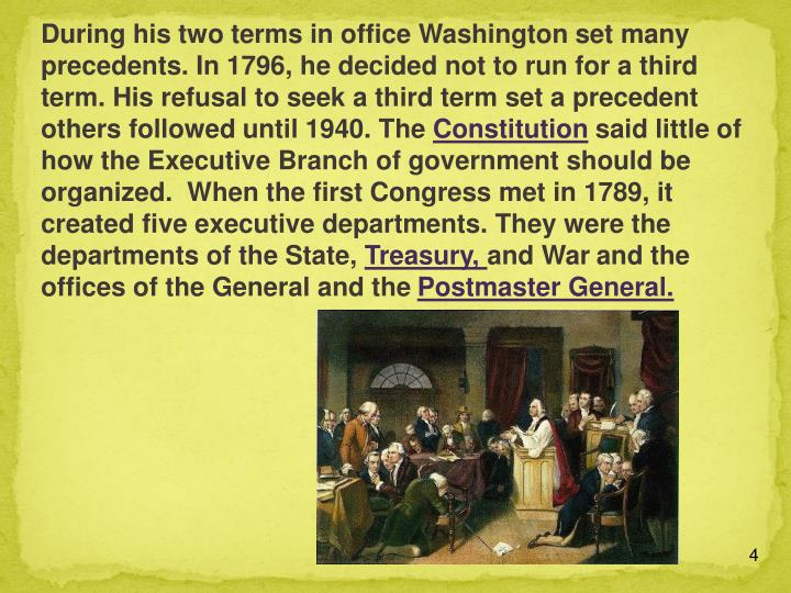 During his two terms in office Washington set many precedents. In 1796, he decided not to run for a third term. His refusal to seek a third term set a precedent others followed until 1940. The