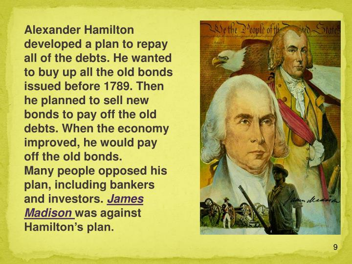 Alexander Hamilton developed a plan to repay all of the debts. He wanted to buy up all the old bonds issued before 1789. Then he planned to sell new bonds to pay off the old debts. When the economy improved, he would pay off the old bonds.