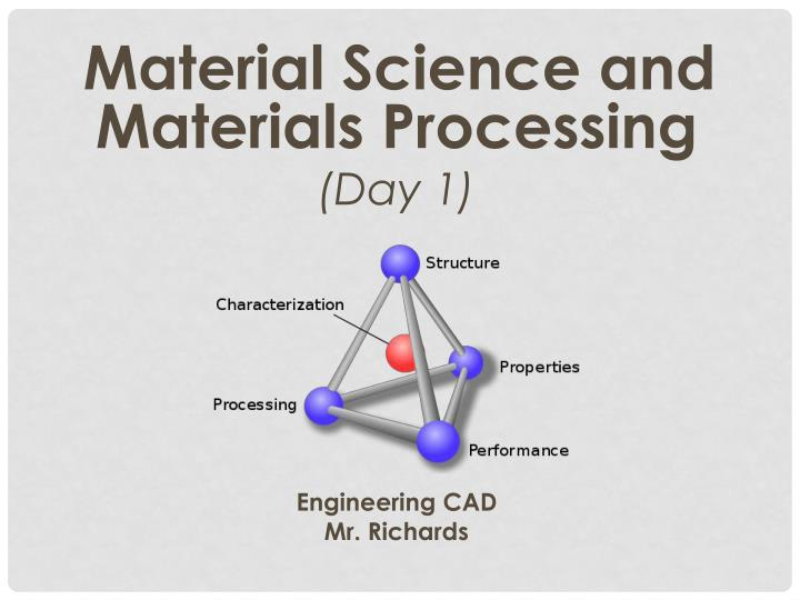 material science and materials processing day 1 engineering cad mr richards n.