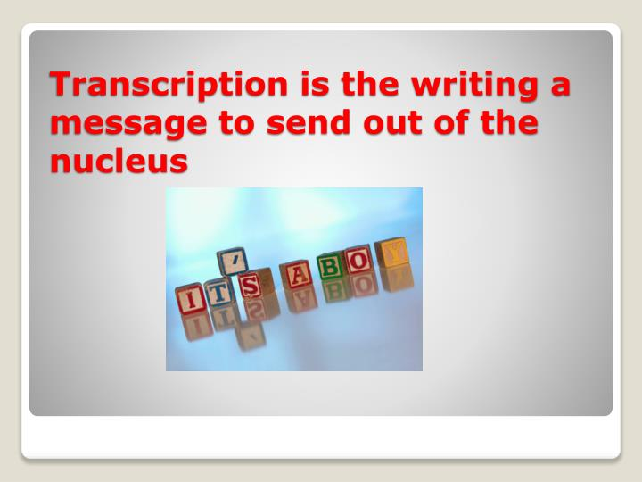 Transcription is the writing a message to send out of the nucleus