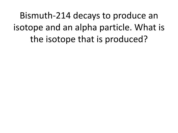 bismuth 214 decays to produce an isotope and an alpha particle what is the isotope that is produced n.