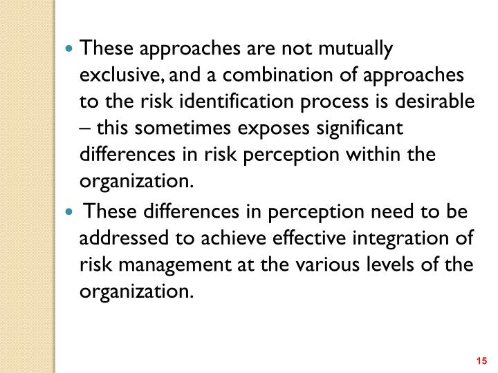 These approaches are not mutually exclusive, and a combination of approaches to the risk identification process is desirable – this sometimes exposes significant differences in risk perception within the organization.