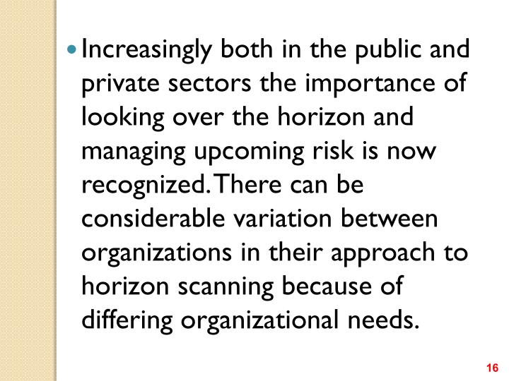 Increasingly both in the public and private sectors the importance of looking over the horizon and managing upcoming risk is now recognized. There can be considerable variation between organizations in their approach to horizon scanning because of differing organizational needs.