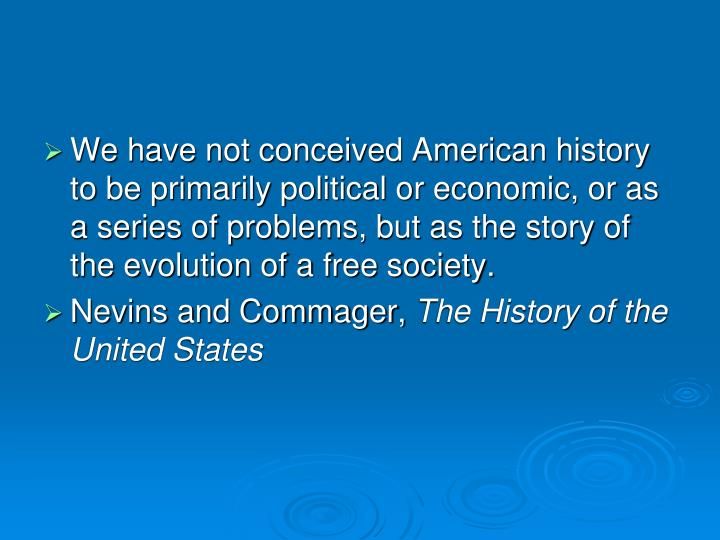 We have not conceived American history to be primarily political or economic, or as a series of problems, but as the story of the evolution of a free society.