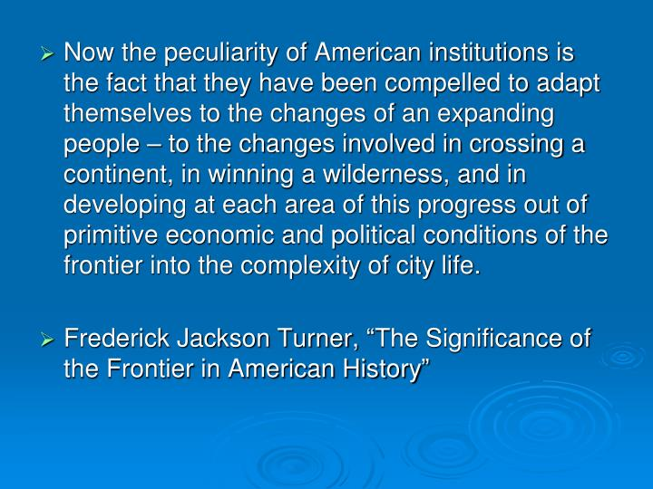 Now the peculiarity of American institutions is the fact that they have been compelled to adapt themselves to the changes of an expanding people – to the changes involved in crossing a continent, in winning a wilderness, and in developing at each area of this progress out of primitive economic and political conditions of the frontier into the complexity of city life.