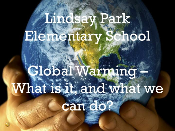 lindsay park elementary school global warming what is it and what we can do n.