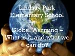 lindsay park elementary school global warming what is it and what we can do