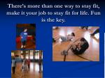 there s more than one way to stay fit make it your job to stay fit for life fun is the key