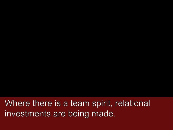 Where there is a team spirit, relational investments are being made.