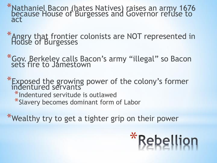 Nathaniel Bacon (hates Natives) raises an army 1676 because House of Burgesses and Governor refuse to act